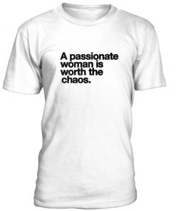 A Passionate Woman Is Worth The Chaos Tshirt