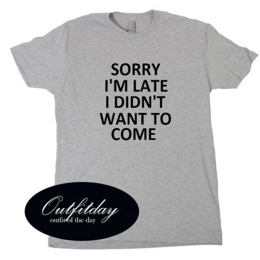 Sorry I'm Late I Didn't Want To Come T Shirt