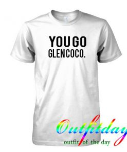 You Go Glen Coco tshirt