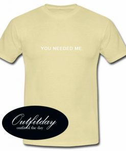 You Needed Me T Shirt