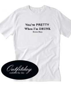 You're Pretty When I'm Drunk T Shirt