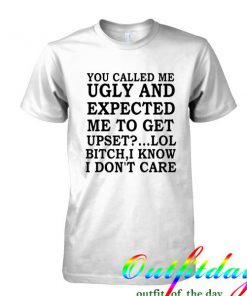 you called me ugly and expected tshirt