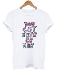 you got a bae or nah t shirt Ez025