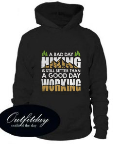 A Bad Day Hiking Is Still Better Than A Good Day Working Hoodie