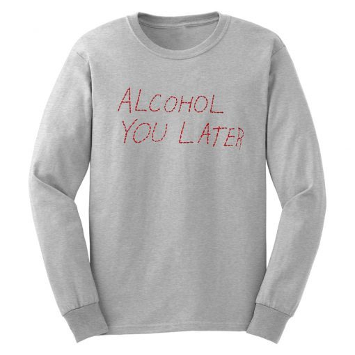 Alcohol U Later Grey Sweatshirt B22