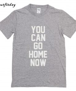 You Can Go Home Now T-Shirt B22