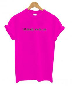 'til death, we do art T shirt