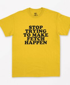 Stop Trying To Make Fetch Happen T-Shirt PU27