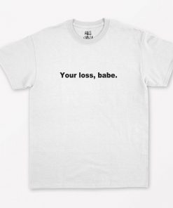 Your Loss Babe T-Shirt PU27