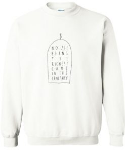 No Use Being The Richest Cunt In The Cemetary Sweatshirt PU27